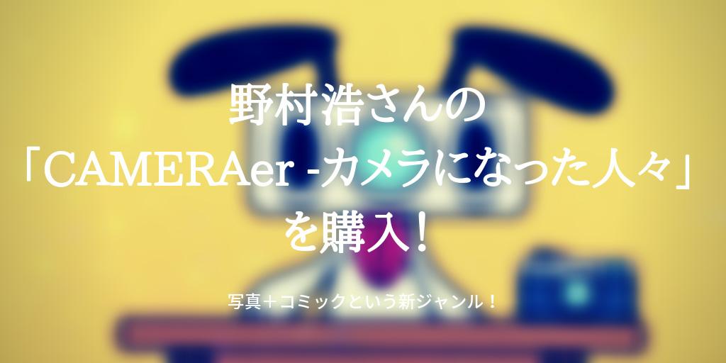 野村浩さんの「CAMERAer -カメラになった人々」を購入!- 写真+コミックという新ジャンル!