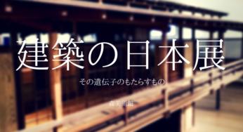 国宝から最新の映像インスタレーションまで「建築の日本展」at 森美術館